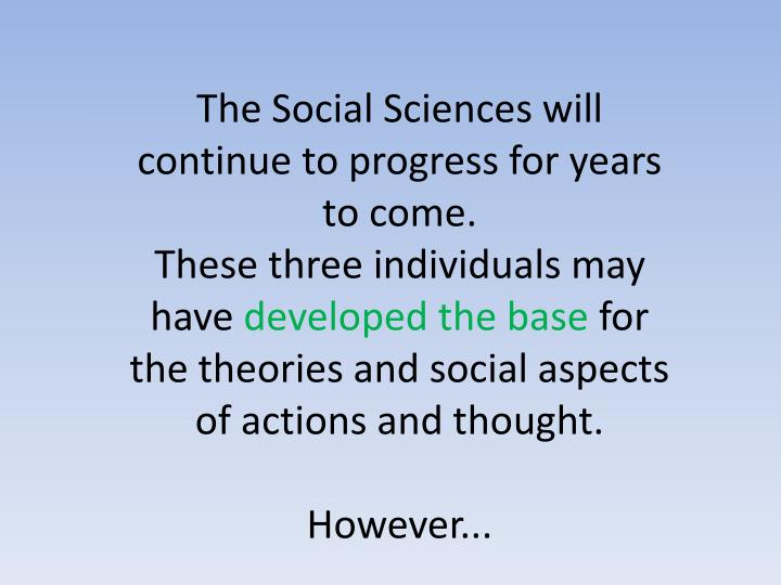 The Social Sciences will continue to progress for years to come.