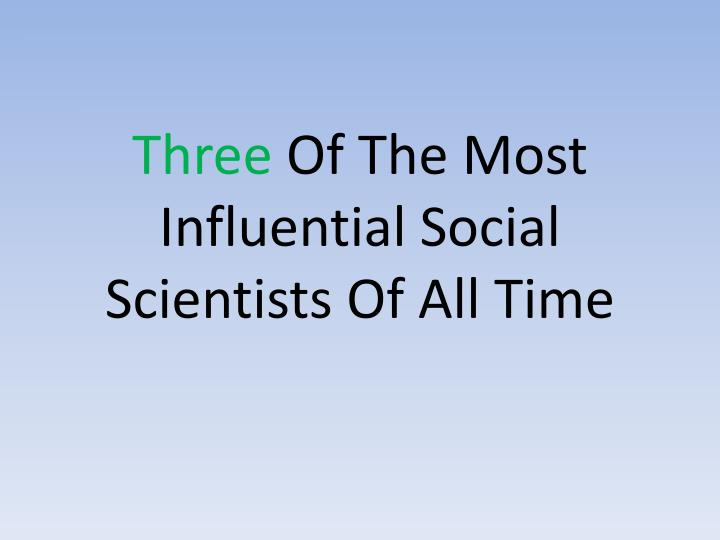 Three of the most influential social scientists of all time