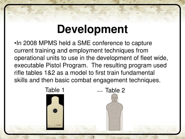 In 2008 MPMS held a SME conference to capture current training and employment techniques from operational units to use in the development of fleet wide, executable Pistol Program.  The resulting program used rifle tables 1&2 as a model to first train fundamental skills and then basic combat engagement techniques.