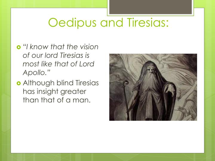 tiresias accuses oedipus you see and Oedipus angered tiresias by telling him that his hints were just a way to cover the fact that he couldn't actually see the future oedipus removed tiresias  you.