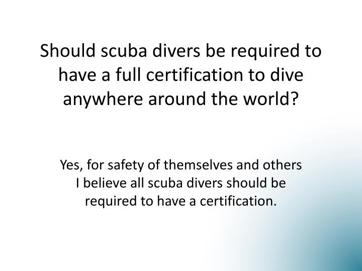 should scuba divers be required to have a full certification to dive anywhere around the world n.
