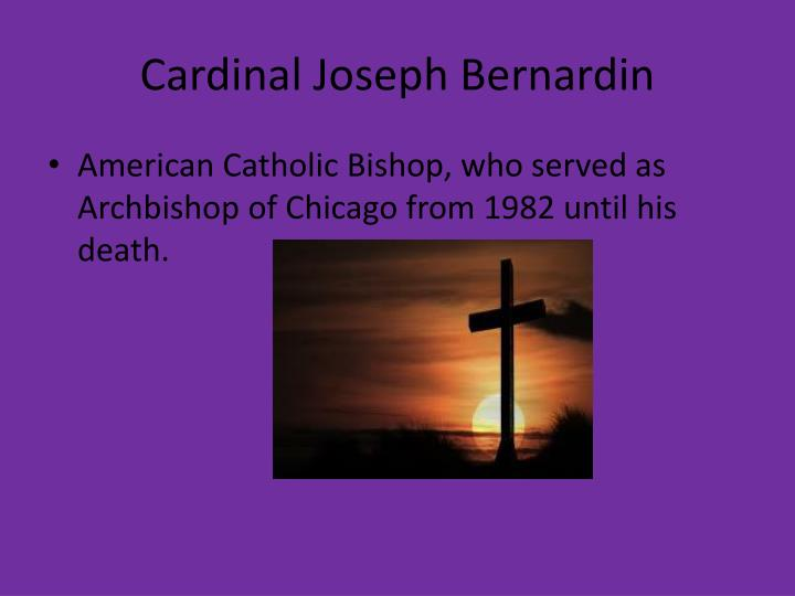 a biography of cardinal joseph bernardin Joseph louis bernardin (originally bernardini) (april 2, 1928 – november 14, 1996) was an american cardinal of the catholic church he served as president of the national conference of catholic bishops, as well as archbishop of chicago from 1982 until his death in 1996.