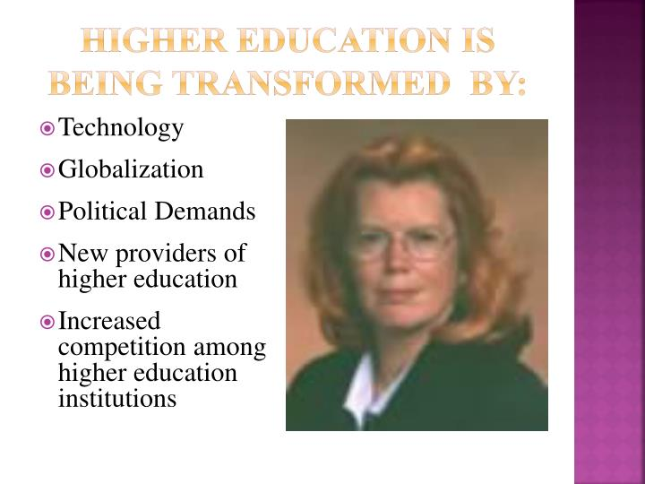 Higher Education is Being Transformed  by: