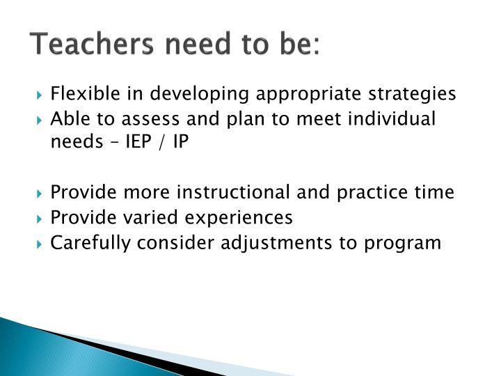 Teachers need to be: