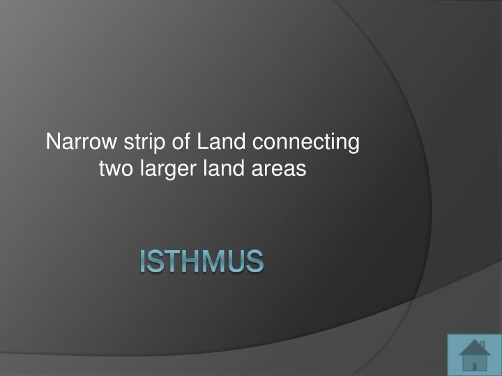 Narrow strip of Land connecting two larger land areas