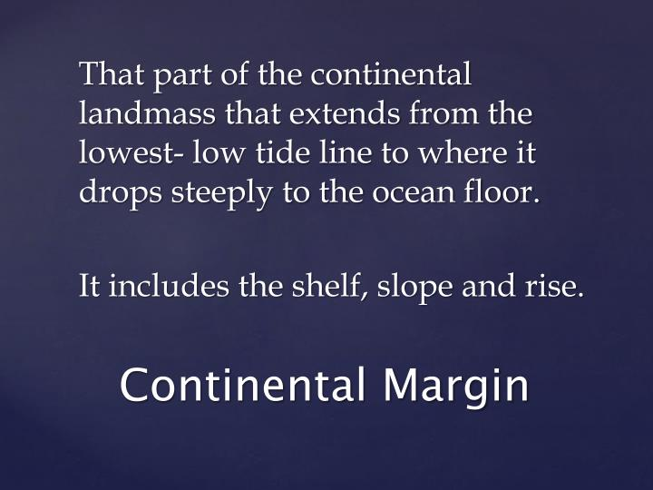 That part of the continental landmass that extends from the lowest- low tide line to where it drops steeply to the ocean floor.