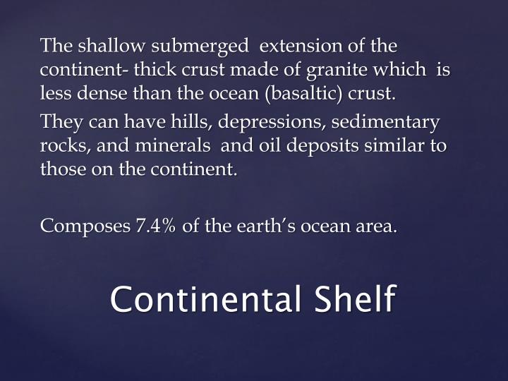 The shallow submerged  extension of the continent- thick crust made of granite which  is less dense than the ocean (basaltic) crust.