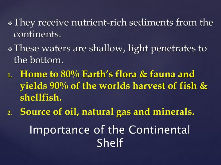 They receive nutrient-rich sediments from the continents.