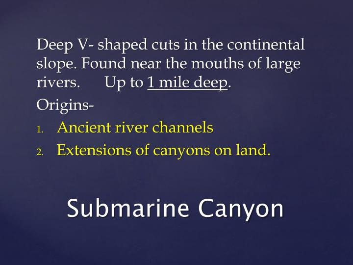 Deep V- shaped cuts in the continental slope. Found near the mouths of large rivers.      Up to