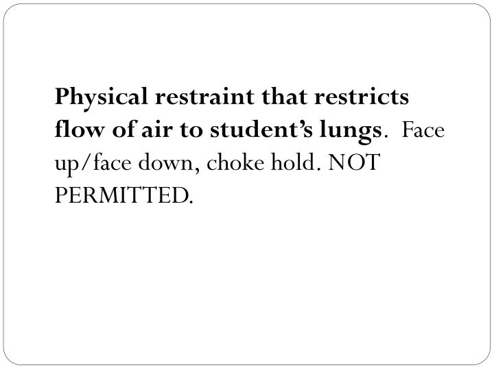 Physical restraint that restricts flow of air to student's lungs