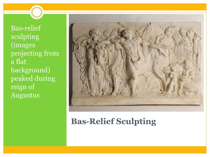 Bas-relief sculpting (images projecting from a flat  background) peaked during reign of Augustus
