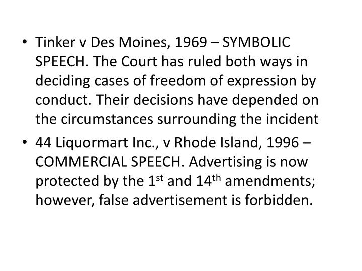 Tinker v Des Moines, 1969 – SYMBOLIC SPEECH. The Court has ruled both ways in deciding cases of freedom of expression by conduct. Their decisions have depended on the circumstances surrounding the incident
