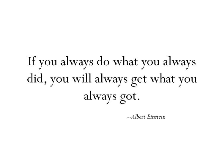 If you always do what you always did, you will always get what you always got.