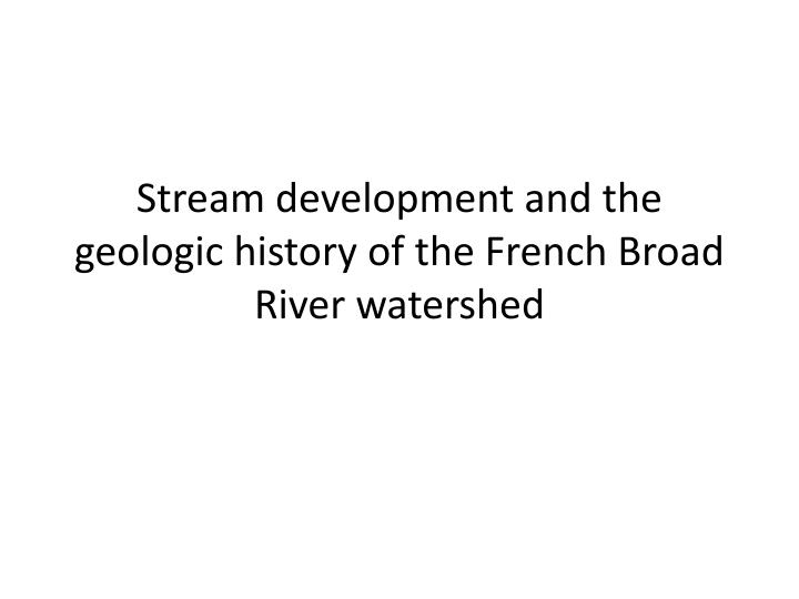 stream development and the geologic history of the french broad river watershed n.