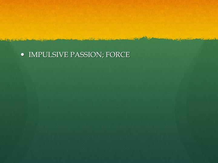 IMPULSIVE PASSION; FORCE