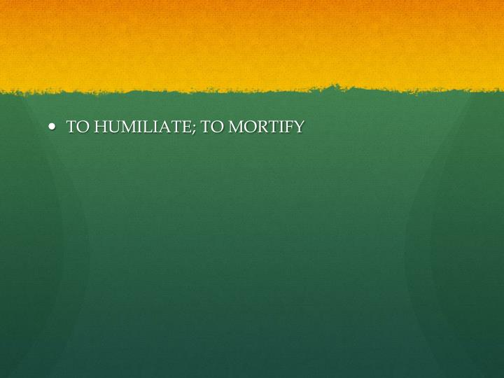 TO HUMILIATE; TO MORTIFY