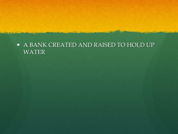A BANK CREATED AND RAISED TO HOLD UP WATER