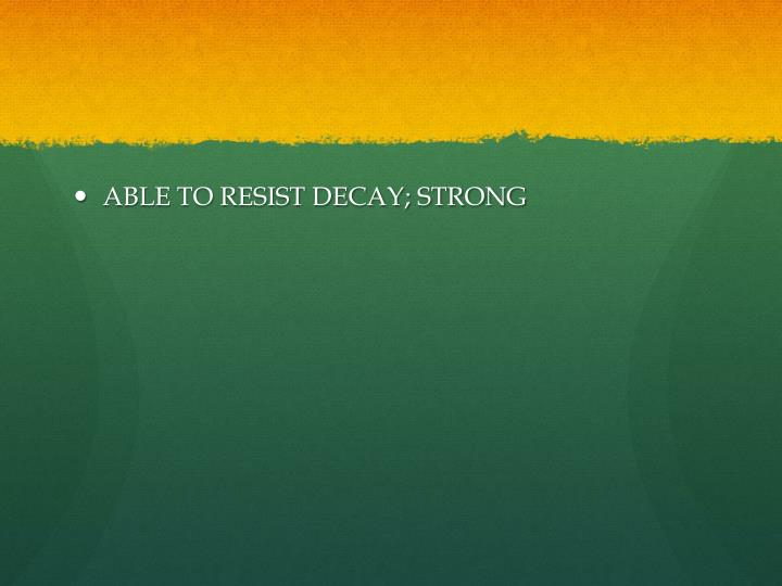 ABLE TO RESIST DECAY; STRONG