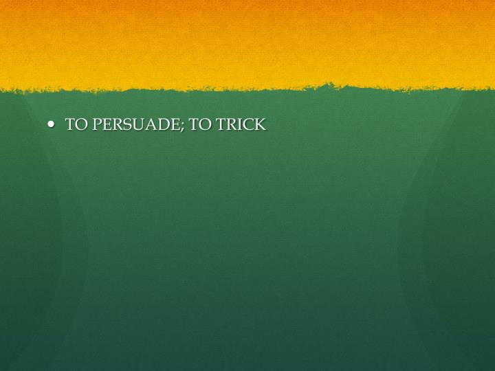TO PERSUADE; TO TRICK