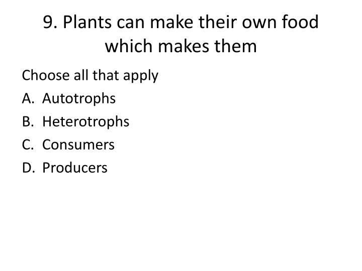 9. Plants can make their own food which makes them