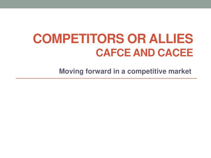 Competitors or allies cafce and cacee