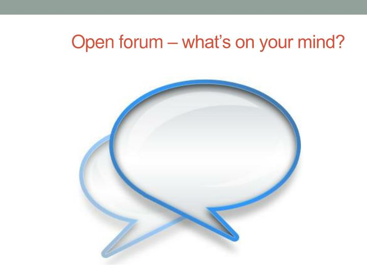 Open forum – what's on your mind?