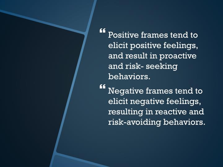 Positive frames tend to elicit positive feelings, and result in proactive and risk- seeking behaviors.