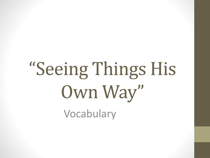 seeing things his own way