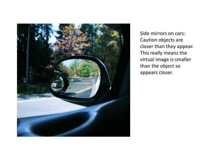 Side mirrors on cars: Caution objects are closer than they appear. This really means the virtual image is smaller than the object so appears closer.