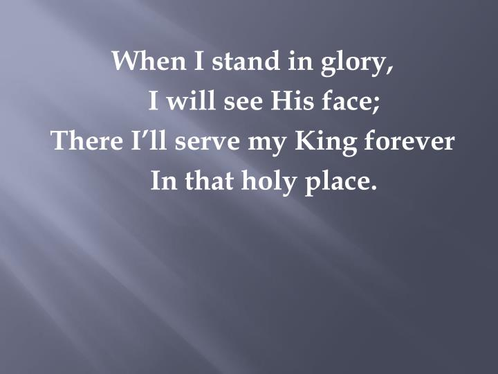 When I stand in glory,