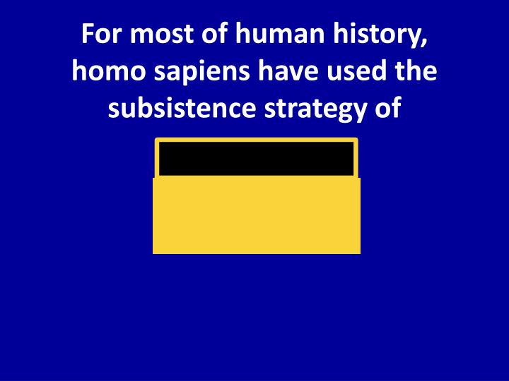 For most of human history homo sapiens have used the subsistence strategy of