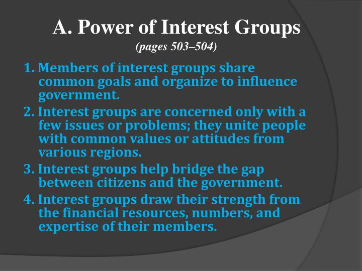 interest group common cause An interest group is an organization of people who share a common interest and work together to protect and promote that interest by influencing the government economic groups, which seek some sort of economic advantage for their members, are the most common type of interest group.