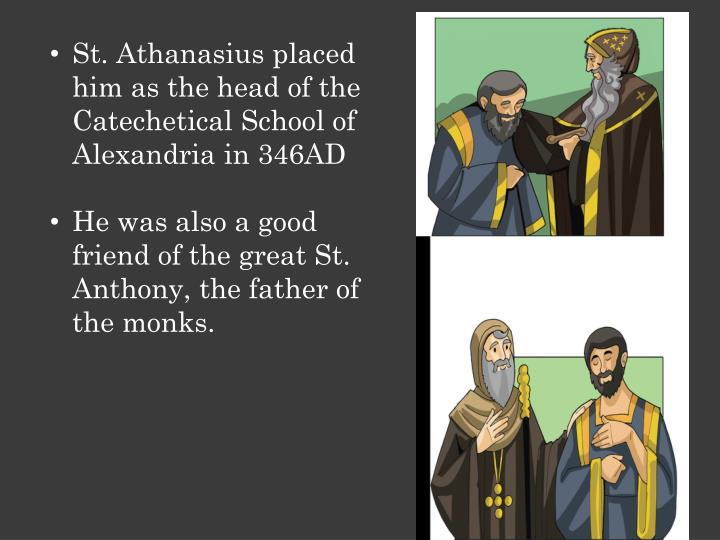 St. Athanasius placed him as the head of the Catechetical School of Alexandria in 346AD