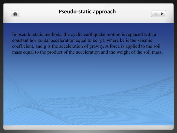 In pseudo-static methods, the cyclic earthquake motion is replaced with a constant horizontal acceleration equal to
