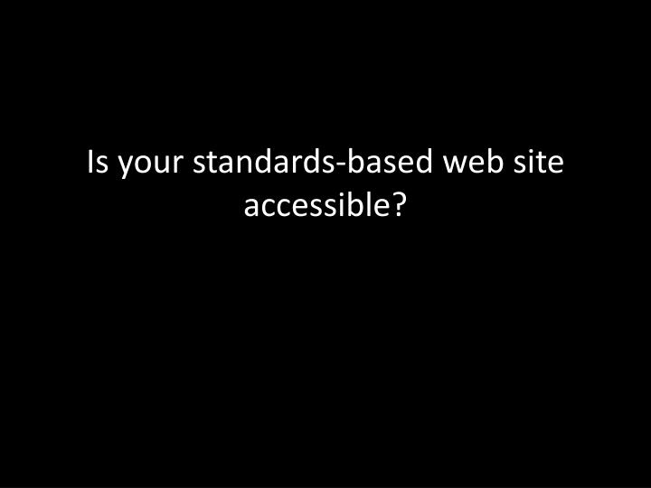 Is your standards-based web site accessible?