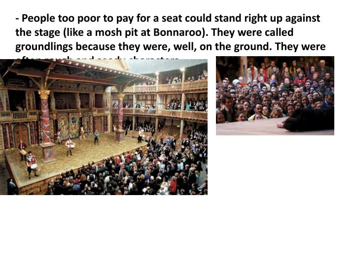 - People too poor to pay for a seat could stand right up against the stage (like a mosh pit at