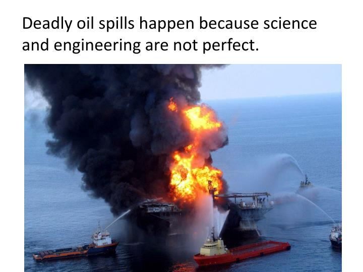 deadly oil spills happen because science and engineering are not perfect n.