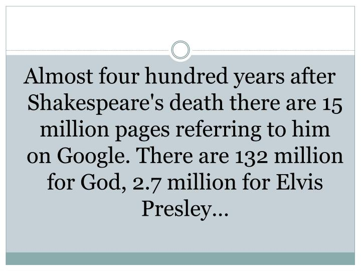 Almost four hundred years after Shakespeare's death there are 15 million pages referring to him on G...