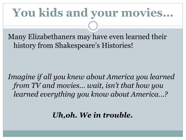 You kids and your movies…