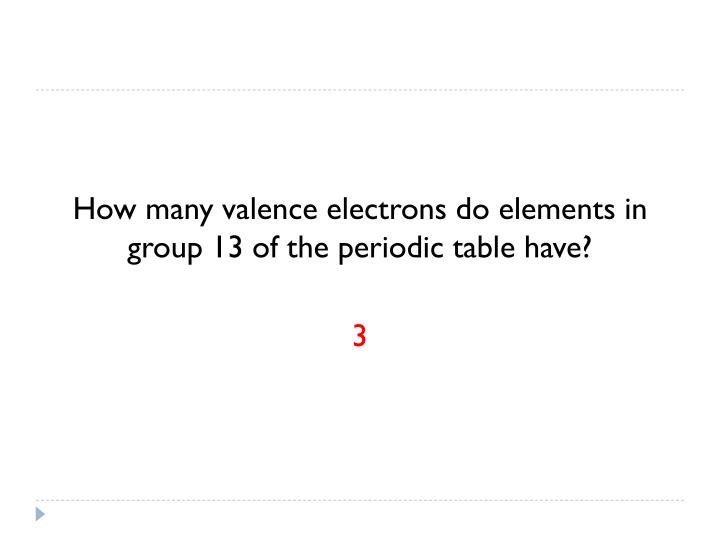 How many valence electrons do elements in group 13 of the periodic table have?