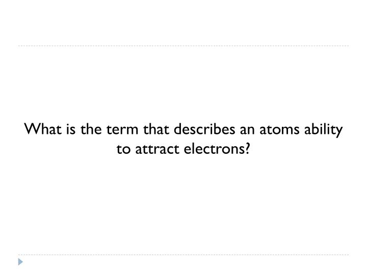 What is the term that describes an atoms ability to attract electrons?