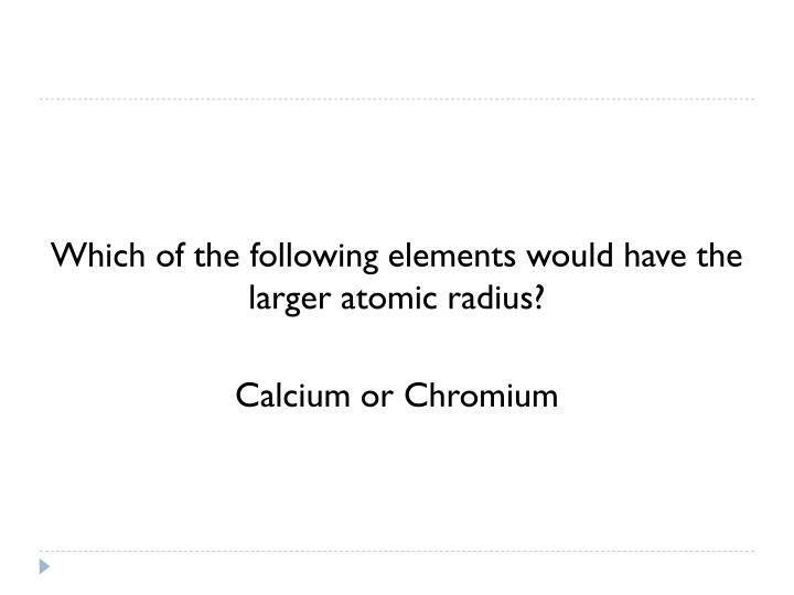 Which of the following elements would have the larger atomic radius?