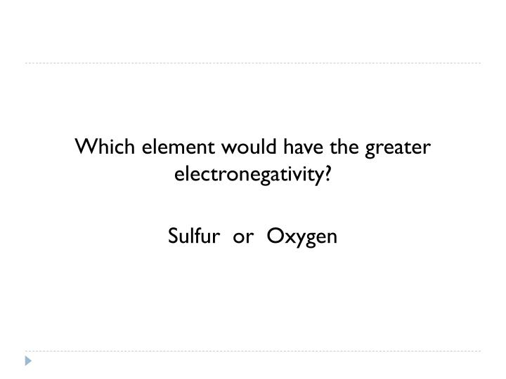 Which element would have the greater electronegativity?