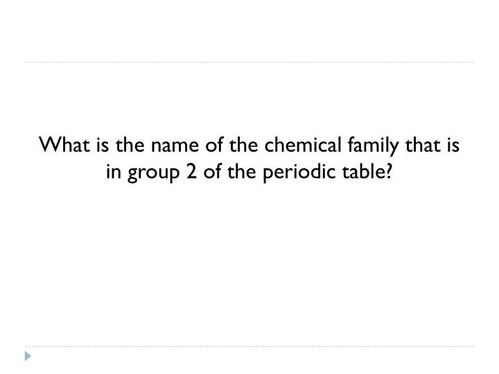 What is the name of the chemical family that is in group 2 of the periodic table?