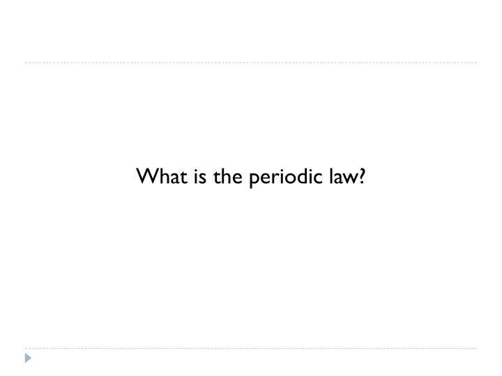 What is the periodic law?