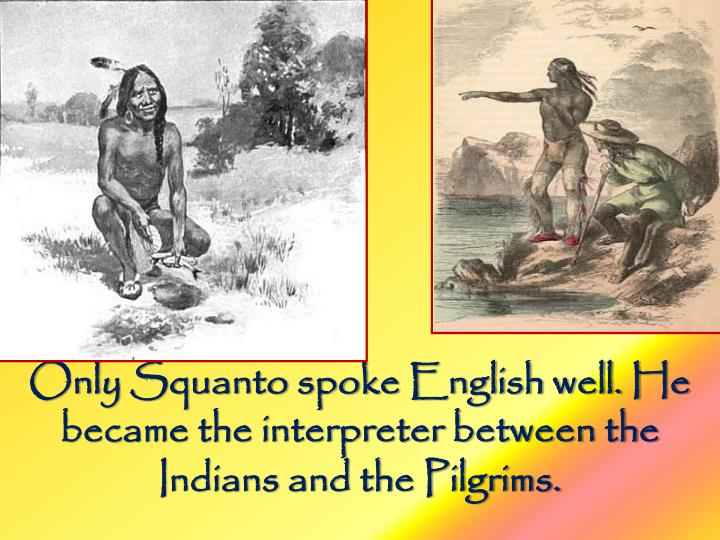 Only Squanto spoke English well. He became the interpreter between the Indians and the Pilgrims.