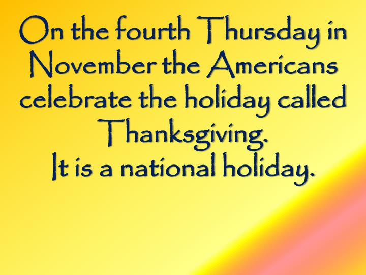 On the fourth Thursday in November the Americans celebrate the holiday called Thanksgiving.