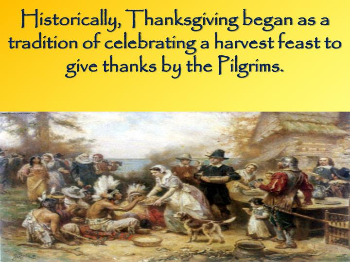 Historically, Thanksgiving began as a tradition of celebrating