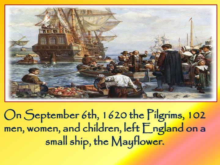 On September 6th, 1620 the Pilgrims, 102 men, women, and children, left England on a small ship, the Mayflower.