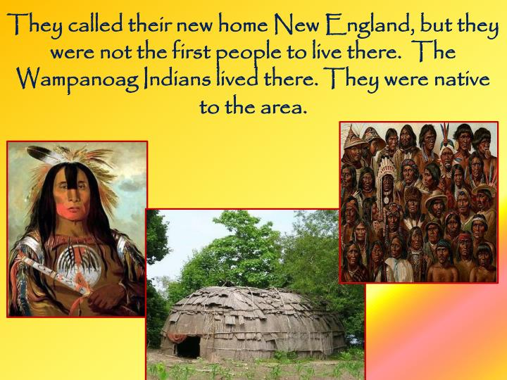 They called their new home New England, but they were not the first people to live there.  The Wampanoag Indians lived there. They were native to the area.